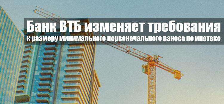 Банк ВТБ изменяет требования к размеру минимального первоначального взноса по ипотеке